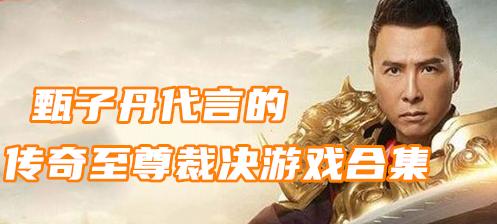 甄子丹代言的傳奇至尊裁決游戲合集