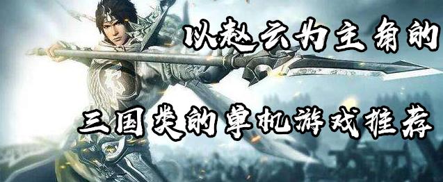以赵云为主角的三国类的单机游戏推荐